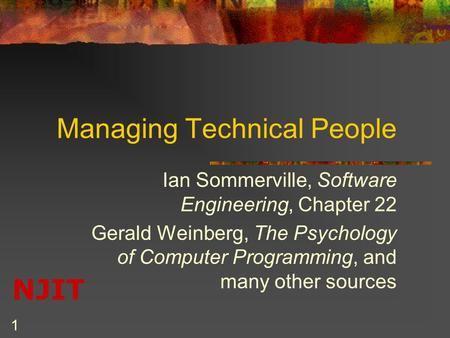 NJIT 1 Managing Technical People Ian Sommerville, Software Engineering, Chapter 22 Gerald Weinberg, The Psychology of Computer Programming, and many other.