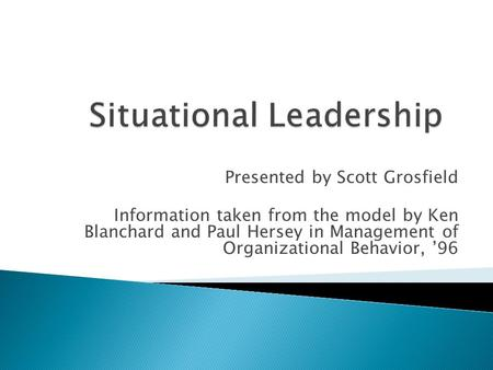 Presented by Scott Grosfield Information taken from the model by Ken Blanchard and Paul Hersey in Management of Organizational Behavior, '96.