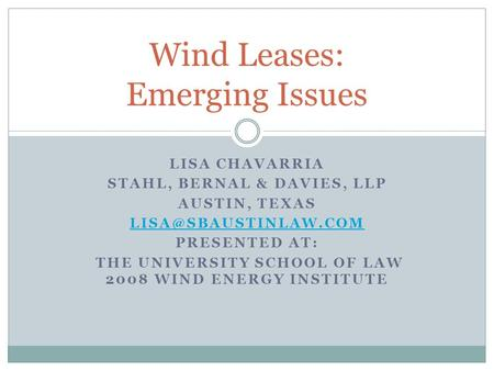 LISA CHAVARRIA STAHL, BERNAL & DAVIES, LLP AUSTIN, TEXAS PRESENTED AT: THE UNIVERSITY SCHOOL OF LAW 2008 WIND ENERGY INSTITUTE Wind.