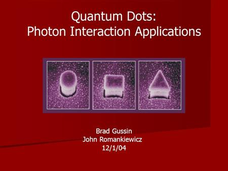 Brad Gussin John Romankiewicz 12/1/04 Quantum Dots: Photon Interaction Applications.