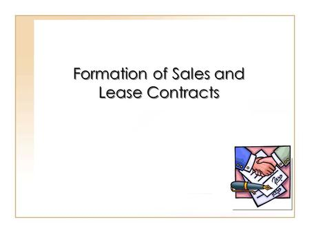 19 - 1 Formation of Sales and Lease Contracts. 19 - 2 Uniform Commercial Code (UCC) Comprehensive statutory scheme. Serves as a model act. The UCC includes.