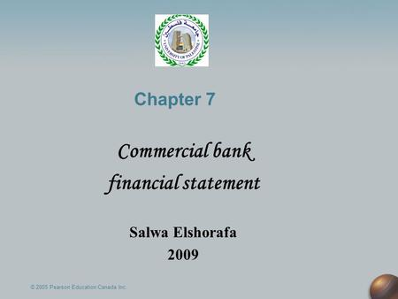 Chapter 7 Commercial bank financial statement Salwa Elshorafa 2009 © 2005 Pearson Education Canada Inc.