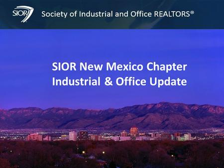 Society of Industrial and Office REALTORS® 1 SIOR New Mexico Chapter Industrial & Office Update.