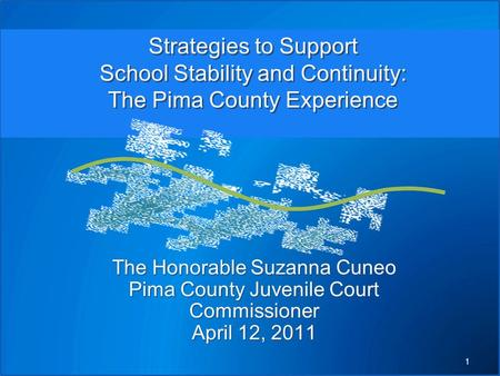 The Honorable Suzanna Cuneo Pima County Juvenile Court Commissioner April 12, 2011 Strategies to Support School Stability and Continuity: The Pima County.