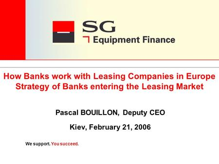 We support. You succeed. Pascal BOUILLON, Deputy CEO Kiev, February 21, 2006 How Banks work with Leasing Companies in Europe Strategy of Banks entering.