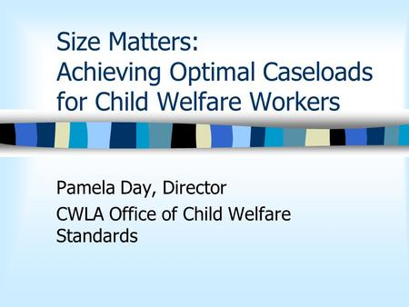 Size Matters: Achieving Optimal Caseloads for Child Welfare Workers Pamela Day, Director CWLA Office of Child Welfare Standards.