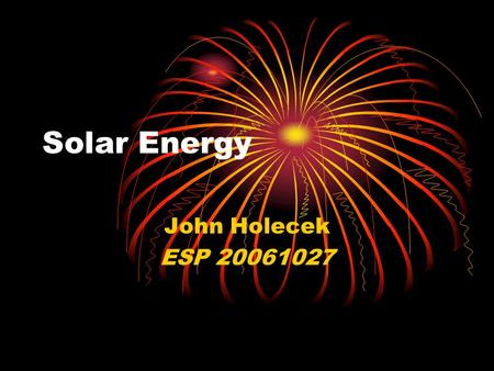 Solar Energy John Holecek ESP 20061027. Global Energy production Total Energy Production (Wh) 113750000000000000 (1.1 E17) Electricity Production (Wh)