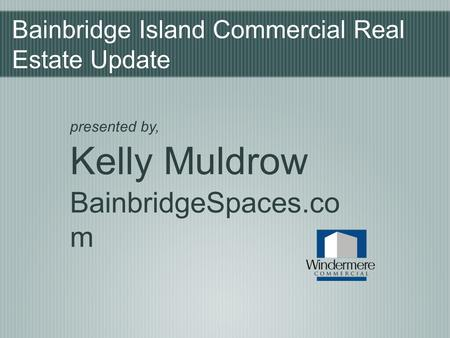 Bainbridge Island Commercial Real Estate Update presented by, Kelly Muldrow BainbridgeSpaces.co m.