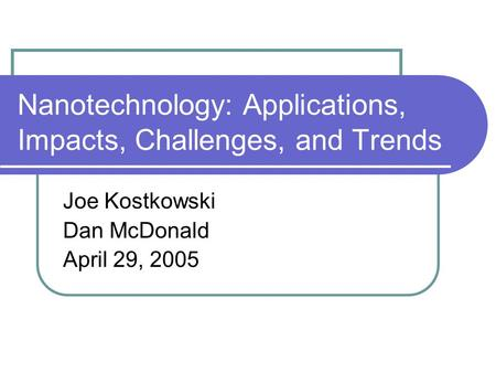 Nanotechnology: Applications, Impacts, Challenges, and Trends Joe Kostkowski Dan McDonald April 29, 2005.