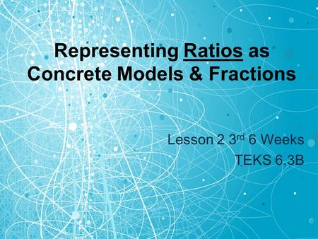 Representing Ratios as Concrete Models & Fractions Lesson 2 3 rd 6 Weeks TEKS 6.3B.