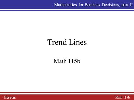 Ekstrom Math 115b Mathematics for Business Decisions, part II Trend Lines Math 115b.
