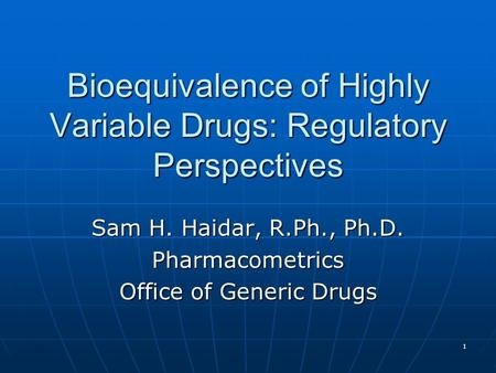1 Bioequivalence of Highly Variable Drugs: Regulatory Perspectives Sam H. Haidar, R.Ph., Ph.D. Pharmacometrics Office of Generic Drugs.