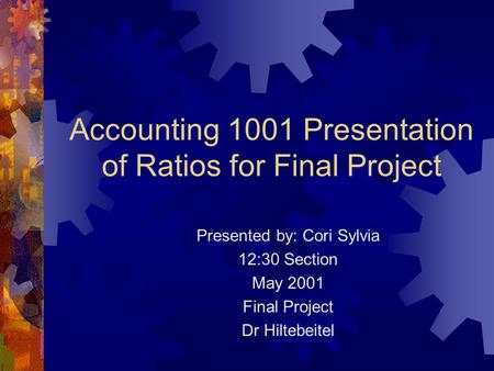 Accounting 1001 Presentation of Ratios for Final Project Presented by: Cori Sylvia 12:30 Section May 2001 Final Project Dr Hiltebeitel.