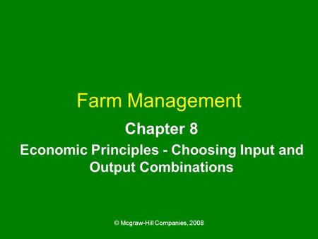 © Mcgraw-Hill Companies, 2008 Farm Management Chapter 8 Economic Principles - Choosing Input and Output Combinations.