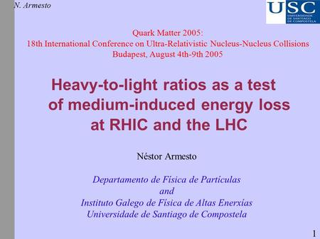 Heavy-to-light ratios as a test of medium-induced energy loss at RHIC and the LHC N. Armesto Quark Matter 2005: 18th International Conference on Ultra-Relativistic.