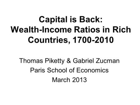 Capital is Back: Wealth-Income Ratios in Rich Countries, 1700-2010 Thomas Piketty & Gabriel Zucman Paris School of Economics March 2013.