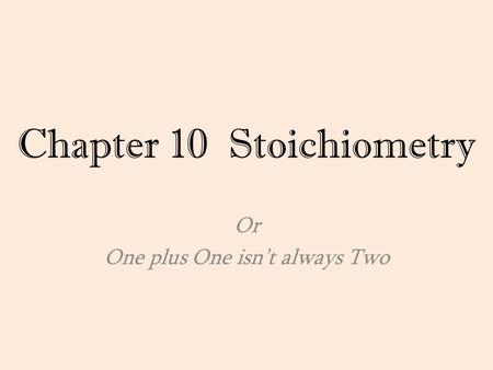 Chapter 10 Stoichiometry Or One plus One isn't always Two.