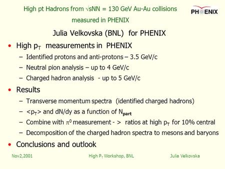 Nov2,2001High P T Workshop, BNL Julia Velkovska High pt Hadrons from  sNN = 130 GeV Au-Au collisions measured in PHENIX Julia Velkovska (BNL) for PHENIX.