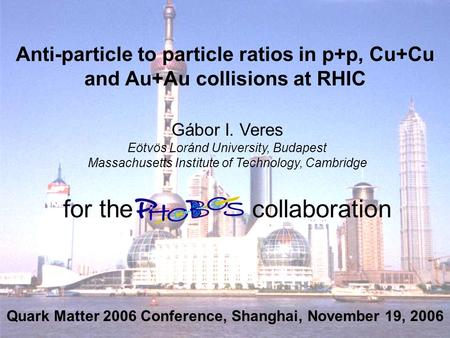 Gábor I. VeresQuark Matter 2006, Shanghai, November 14-20, 2006 1 Anti-particle to particle ratios in p+p, Cu+Cu and Au+Au collisions at RHIC Gábor I.