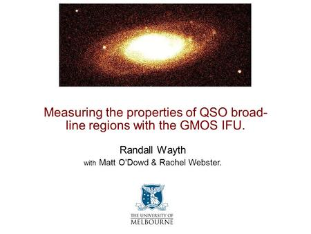 Measuring the properties of QSO broad- line regions with the GMOS IFU. Randall Wayth with Matt O'Dowd & Rachel Webster.