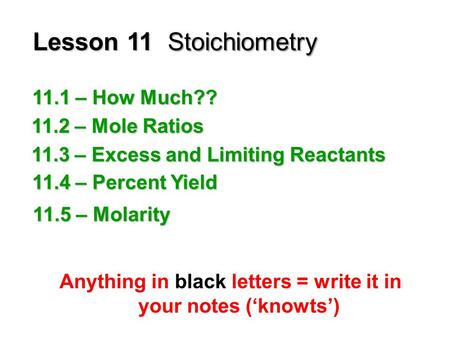 Lesson 11Stoichiometry Anything in black letters = write it in your notes ('knowts') 11.1 – How Much?? 11.2 – Mole Ratios 11.3 – Excess and Limiting Reactants.