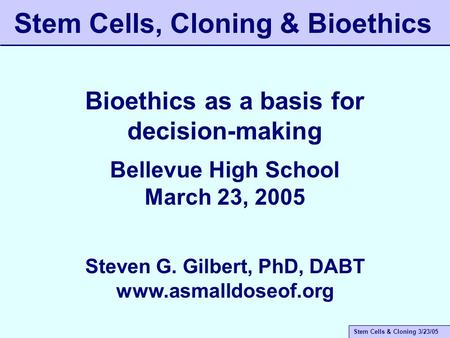 Stem Cells & Cloning 3/23/05 Stem Cells, Cloning & Bioethics Bioethics as a basis for decision-making Bellevue High School March 23, 2005 Steven G. Gilbert,