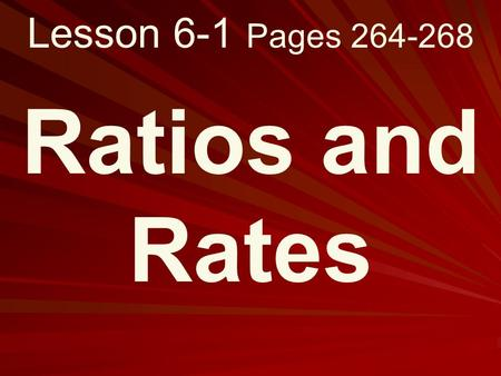 Lesson 6-1 Pages 264-268 Ratios and Rates. What you will learn! 1. How to write ratios as fractions in simplest form. 2. How to determine unit rates.