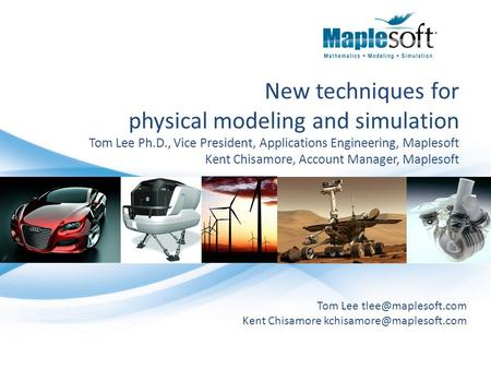 New techniques for physical modeling and simulation Tom Lee Ph.D., Vice President, Applications Engineering, Maplesoft Kent Chisamore, Account Manager,