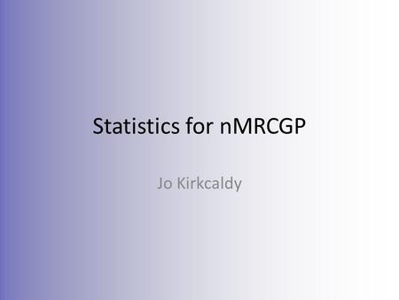 Statistics for nMRCGP Jo Kirkcaldy. Curriculum Condensed Knowledge Incidence and prevalence Specificity and sensitivity Positive and negative predictive.