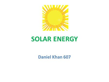 SOLAR ENERGY Daniel Khan 607. Solar energy is the sun's rays (or solar radiation) that reaches the Earth. For millions of years the radiant energy from.