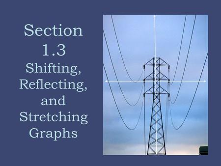 Section 1.3 Shifting, Reflecting, and Stretching Graphs.