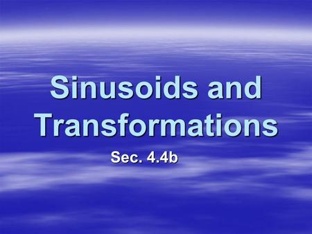Sinusoids and Transformations Sec. 4.4b. Definition: Sinusoid A function is a sinusoid if it can be written in the form where a, b, c, and d are constants.