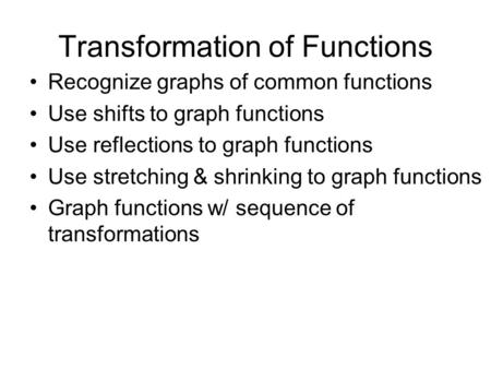 Transformation of Functions Recognize graphs of common functions Use shifts to graph functions Use reflections to graph functions Use stretching & shrinking.
