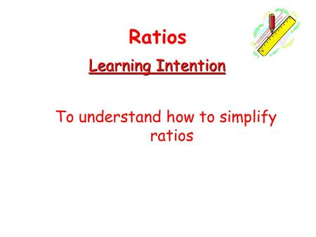 Learning Intention To understand how to simplify ratios Ratios.