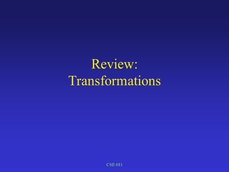 CSE 681 Review: Transformations. CSE 681 Transformations Modeling transformations build complex models by positioning (transforming) simple components.