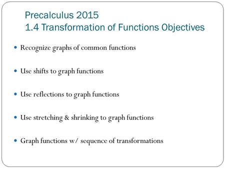 Precalculus 2015 1.4 Transformation of Functions Objectives Recognize graphs of common functions Use shifts to graph functions Use reflections to graph.