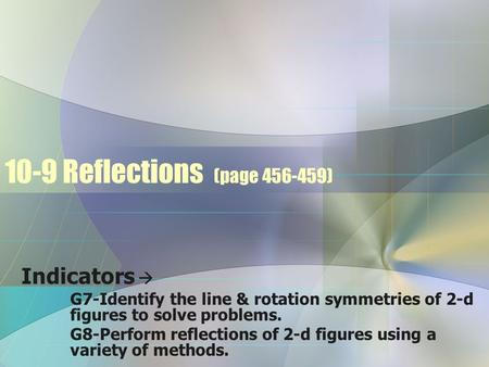 10-9 Reflections (page 456-459) Indicators  G7-Identify the line & rotation symmetries of 2-d figures to solve problems. G8-Perform reflections of 2-d.