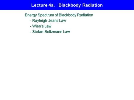 Lecture 4a. Blackbody Radiation Energy Spectrum of Blackbody Radiation - Rayleigh-Jeans Law - Rayleigh-Jeans Law - Wien's Law - Wien's Law - Stefan-Boltzmann.