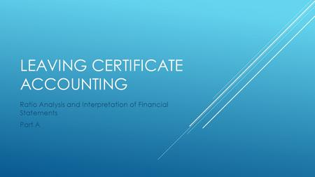 LEAVING CERTIFICATE ACCOUNTING Ratio Analysis and Interpretation of Financial Statements Part A.