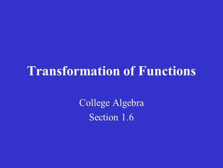 Transformation of Functions College Algebra Section 1.6.