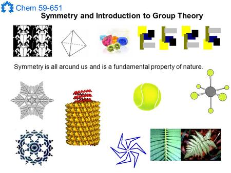 Chem 59-651 Symmetry and Introduction to Group Theory Symmetry is all around us and is a fundamental property of nature.