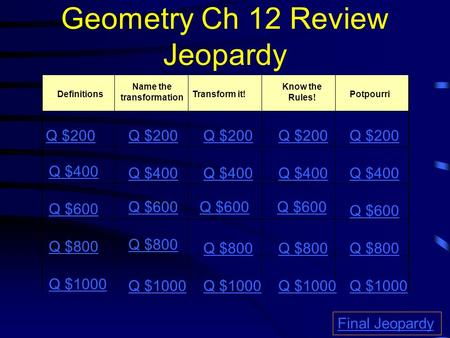 Geometry Ch 12 Review Jeopardy Definitions Name the transformation Transform it!Potpourri Q $200 Q $400 Q $600 Q $800 Q $1000 Q $200 Q $400 Q $600 Q $800.