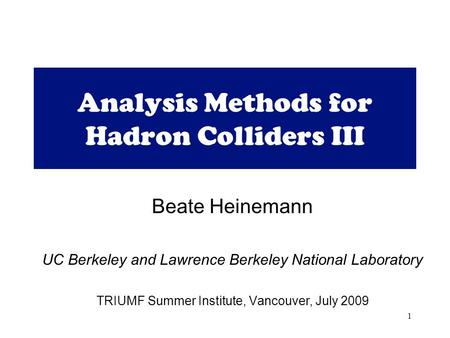 1 Analysis Methods for Hadron Colliders III Beate Heinemann UC Berkeley and Lawrence Berkeley National Laboratory TRIUMF Summer Institute, Vancouver, July.