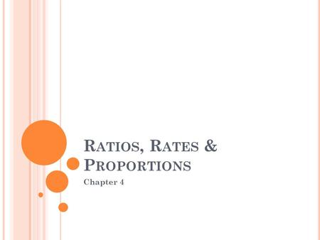 R ATIOS, R ATES & P ROPORTIONS Chapter 4. V OCABULARY Ratio- A comparison of two numbers by division. Can be written as: a : b a b Rate- when a and b.