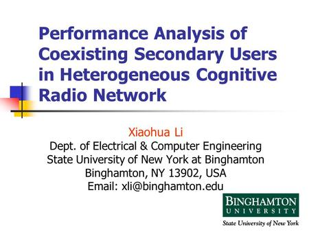 1 Performance Analysis of Coexisting Secondary Users in Heterogeneous Cognitive Radio Network Xiaohua Li Dept. of Electrical & Computer Engineering State.