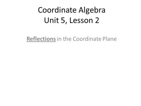 Coordinate Algebra Unit 5, Lesson 2 Reflections in the Coordinate Plane.