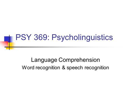 PSY 369: Psycholinguistics Language Comprehension Word recognition & speech recognition.