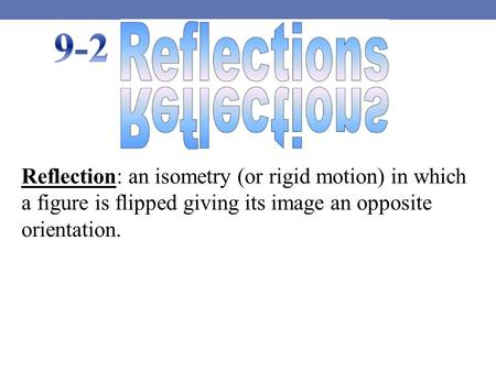 Reflection: an isometry (or rigid motion) in which a figure is flipped giving its image an opposite orientation.
