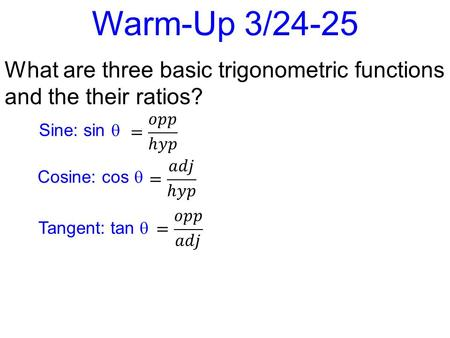 Warm-Up 3/24-25 What are three basic trigonometric functions and the their ratios? Sine: sin  Cosine: cos  Tangent: tan 