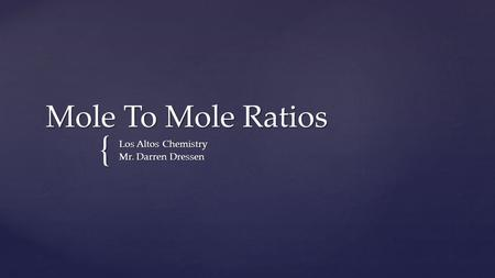 { Mole To Mole Ratios Los Altos Chemistry Mr. Darren Dressen.